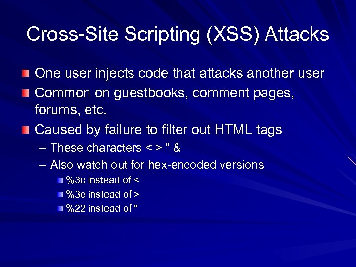 Cross-Site Scripting (XSS) Attacks One user injects code that attacks another user Common on