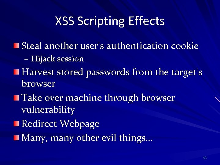 XSS Scripting Effects Steal another user's authentication cookie – Hijack session Harvest stored passwords