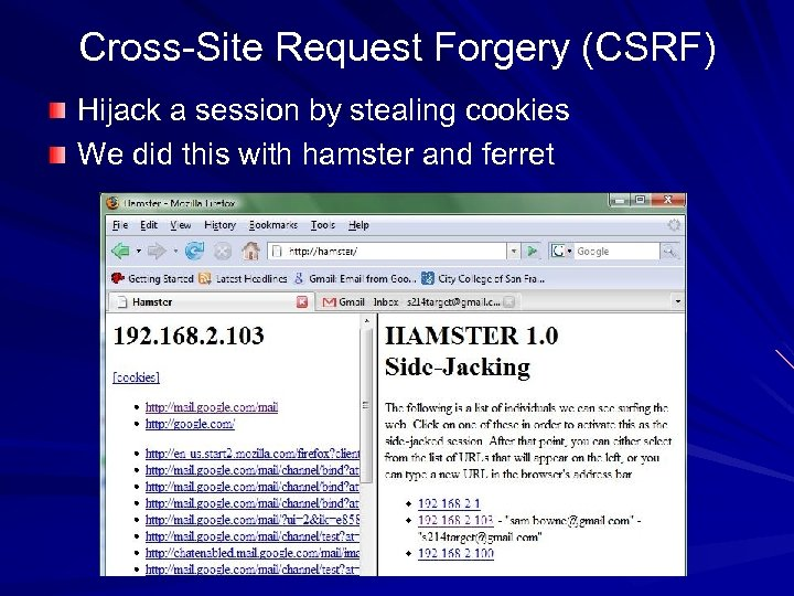 Cross-Site Request Forgery (CSRF) Hijack a session by stealing cookies We did this with