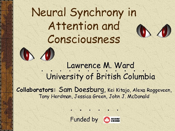 Neural Synchrony in Attention and Consciousness Lawrence M. Ward University of British Columbia Collaborators: