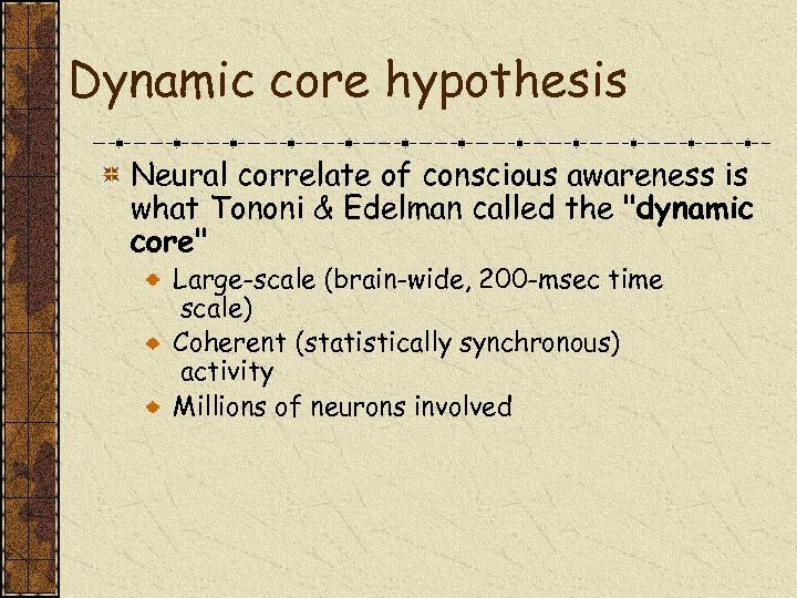 Dynamic core hypothesis Neural correlate of conscious awareness is what Tononi & Edelman called