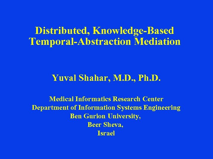 Distributed, Knowledge-Based Temporal-Abstraction Mediation Yuval Shahar, M. D. , Ph. D. Medical Informatics Research