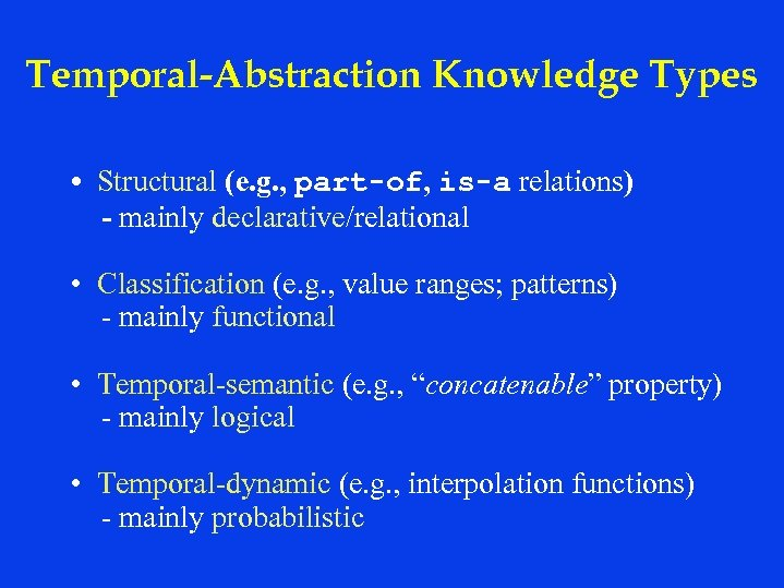 Temporal-Abstraction Knowledge Types • Structural (e. g. , part-of, is-a relations) - mainly declarative/relational