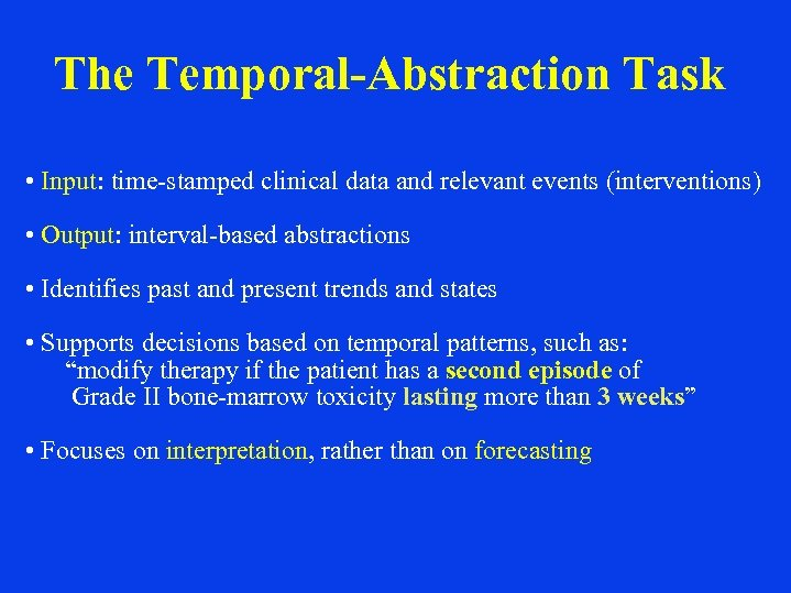 The Temporal-Abstraction Task • Input: time-stamped clinical data and relevant events (interventions) • Output: