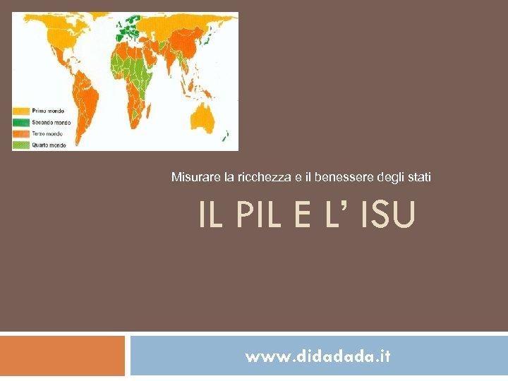 Misurare la ricchezza e il benessere degli stati IL PIL E L' ISU www.