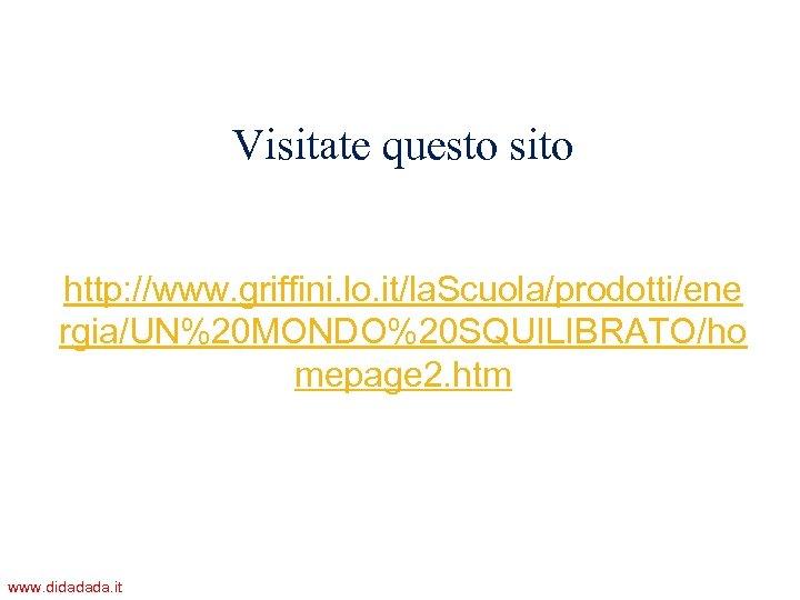 Visitate questo sito http: //www. griffini. lo. it/la. Scuola/prodotti/ene rgia/UN%20 MONDO%20 SQUILIBRATO/ho mepage 2.