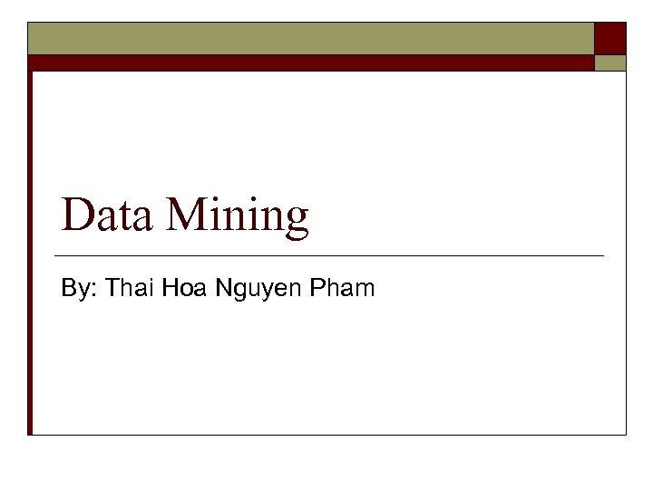 Data Mining By: Thai Hoa Nguyen Pham