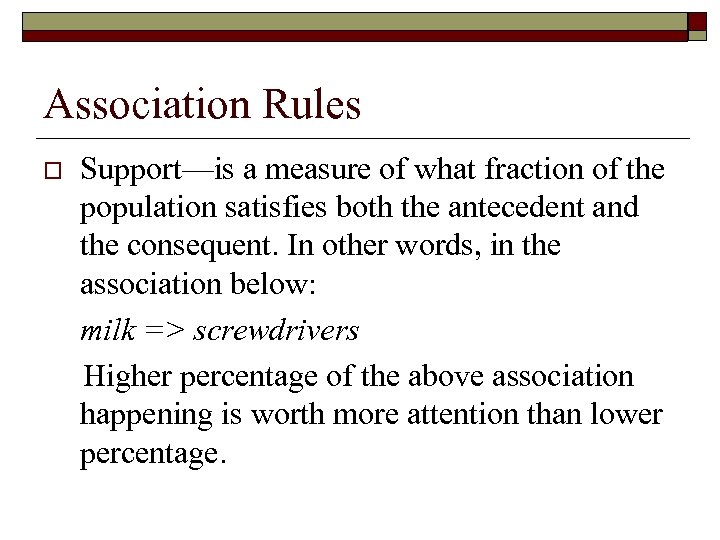 Association Rules o Support—is a measure of what fraction of the population satisfies both