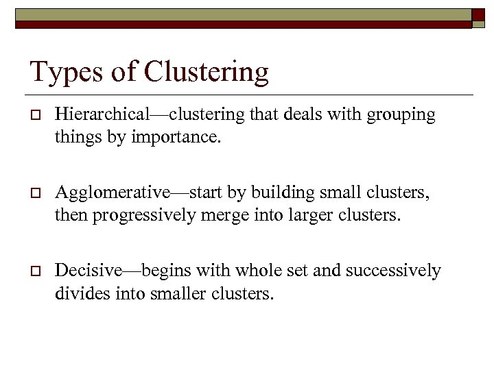 Types of Clustering o Hierarchical—clustering that deals with grouping things by importance. o Agglomerative—start