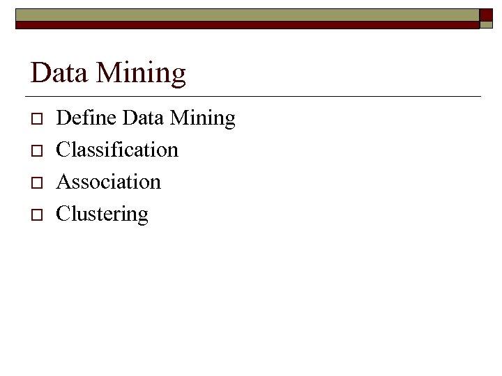 Data Mining o o Define Data Mining Classification Association Clustering
