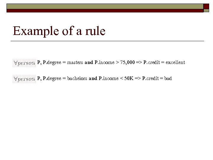 Example of a rule P, P. degree = masters and P. income > 75,