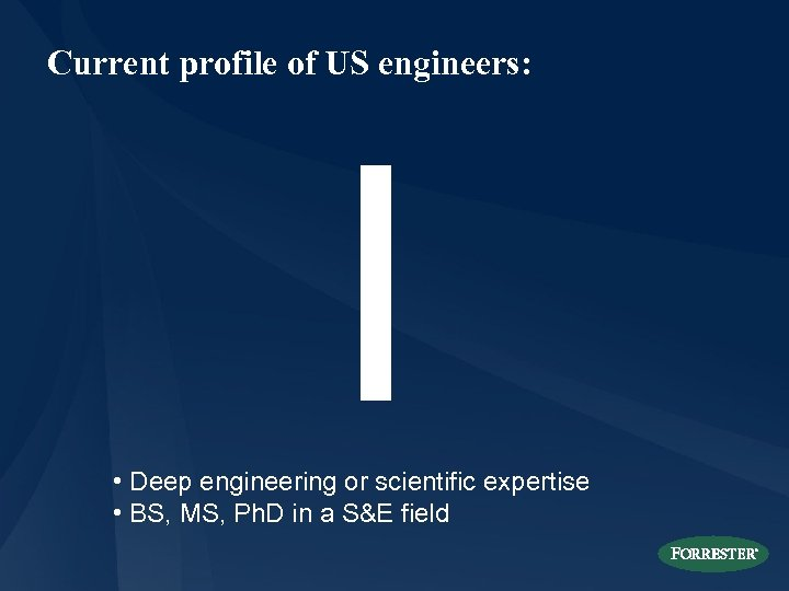 Current profile of US engineers: I • Deep engineering or scientific expertise • BS,