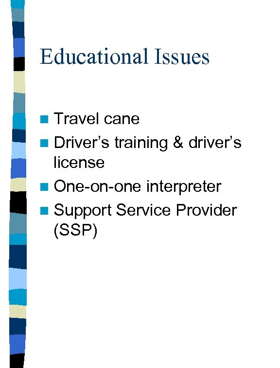 Educational Issues n Travel cane n Driver's training & driver's license n One-on-one interpreter