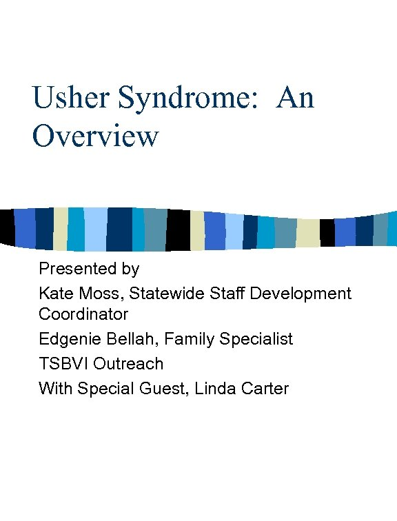Usher Syndrome: An Overview Presented by Kate Moss, Statewide Staff Development Coordinator Edgenie Bellah,