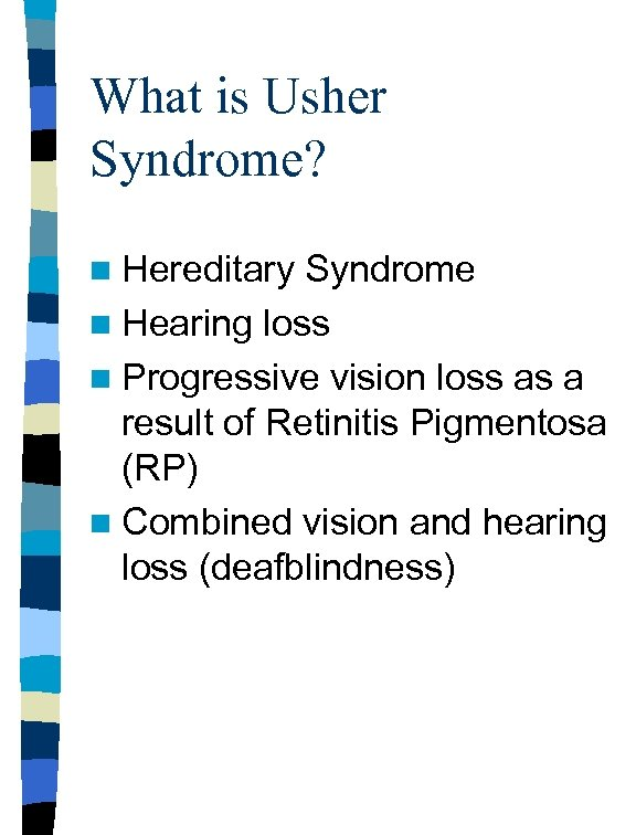 What is Usher Syndrome? n Hereditary Syndrome n Hearing loss n Progressive vision loss