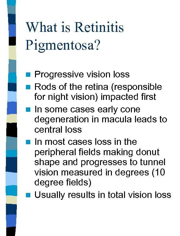 What is Retinitis Pigmentosa? n n n Progressive vision loss Rods of the retina
