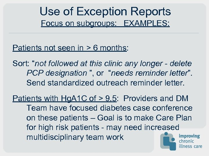 Use of Exception Reports Focus on subgroups: EXAMPLES: Patients not seen in > 6