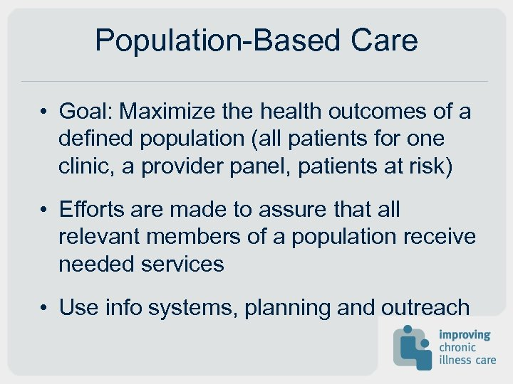 Population-Based Care • Goal: Maximize the health outcomes of a defined population (all patients