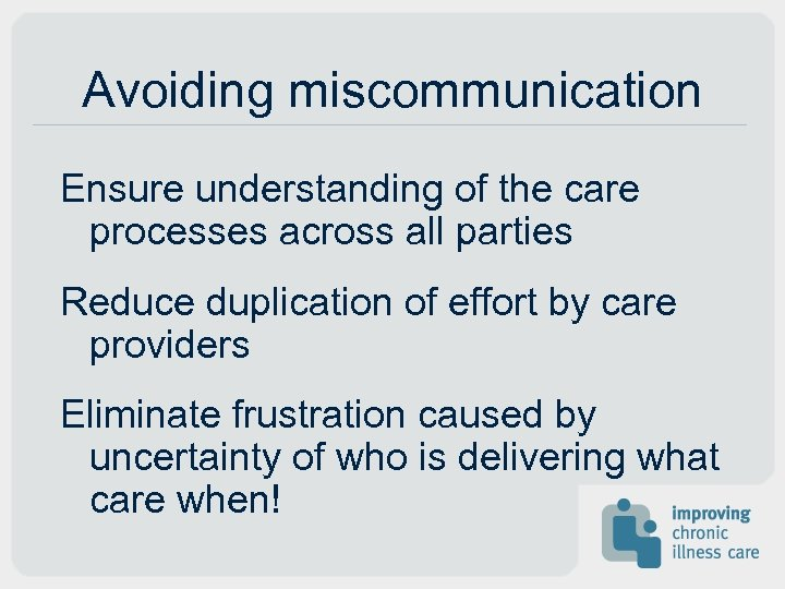 Avoiding miscommunication Ensure understanding of the care processes across all parties Reduce duplication of