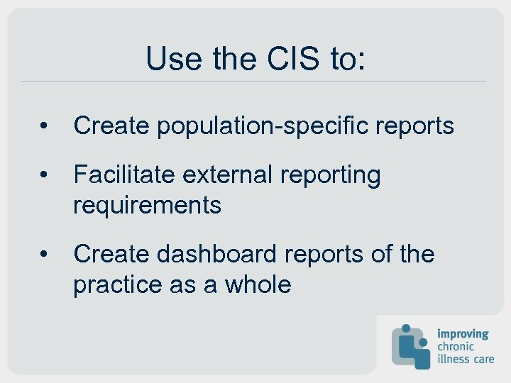 Use the CIS to: • Create population-specific reports • Facilitate external reporting requirements •