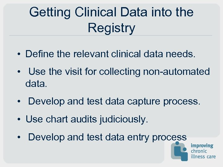 Getting Clinical Data into the Registry • Define the relevant clinical data needs. •