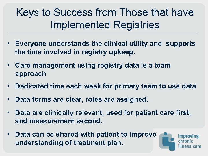 Keys to Success from Those that have Implemented Registries • Everyone understands the clinical