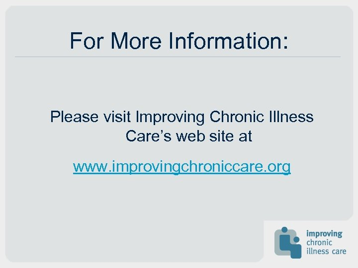 For More Information: Please visit Improving Chronic Illness Care's web site at www. improvingchroniccare.