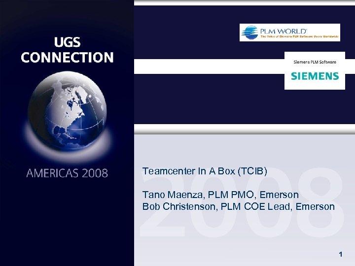 Teamcenter In A Box (TCIB) Tano Maenza, PLM PMO, Emerson Bob Christenson, PLM COE
