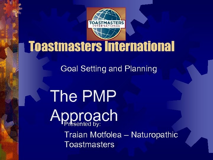 Toastmasters International Goal Setting and Planning The PMP Approach Presented by: Traian Motfolea –