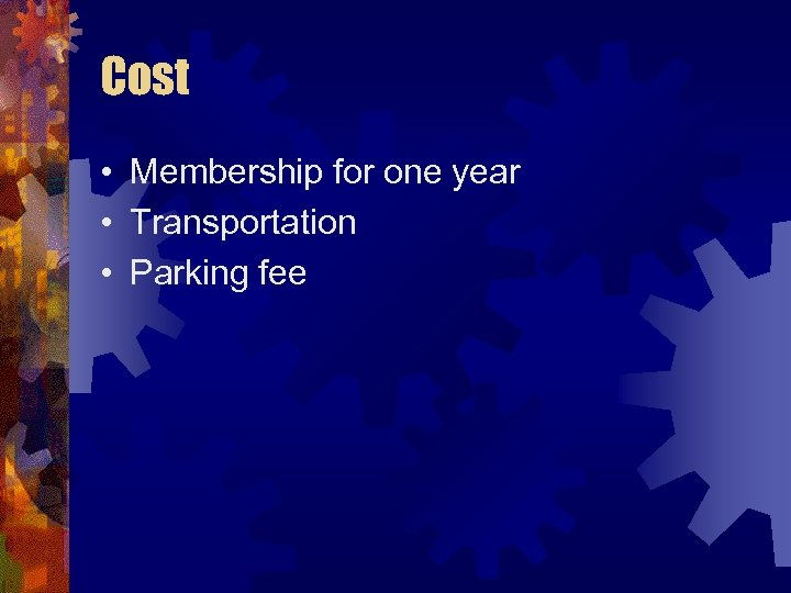 Cost • Membership for one year • Transportation • Parking fee