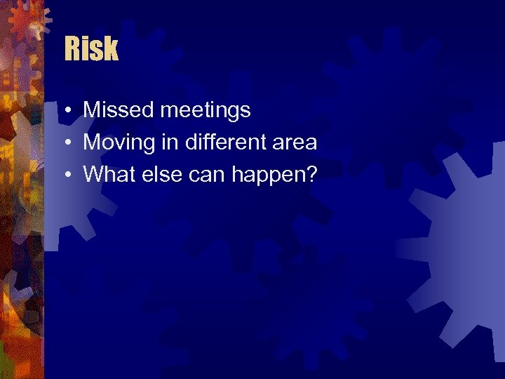 Risk • Missed meetings • Moving in different area • What else can happen?