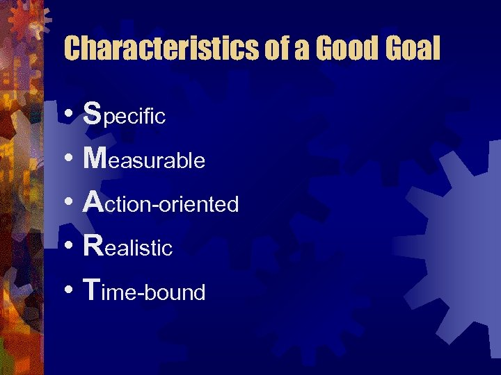 Characteristics of a Good Goal • Specific • Measurable • Action-oriented • Realistic •