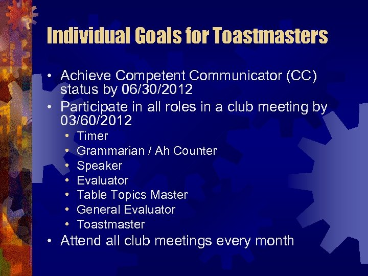 Individual Goals for Toastmasters • Achieve Competent Communicator (CC) status by 06/30/2012 • Participate
