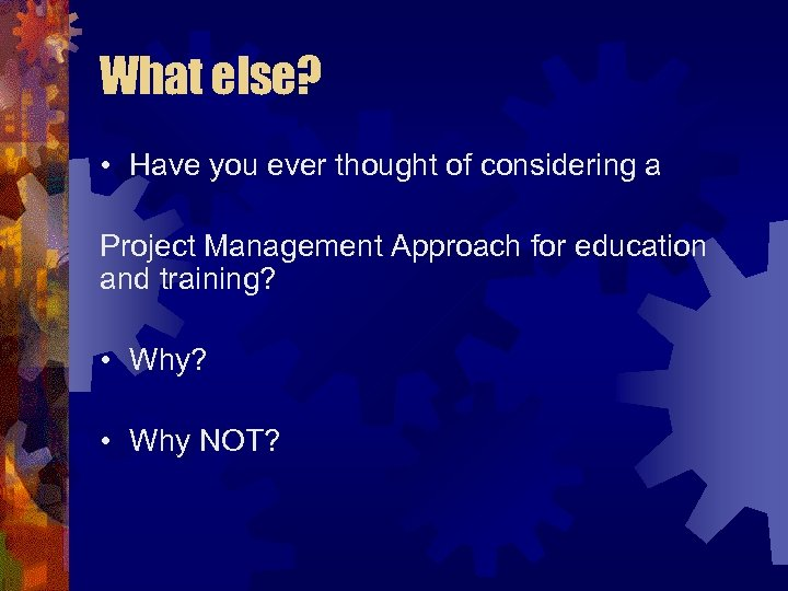 What else? • Have you ever thought of considering a Project Management Approach for