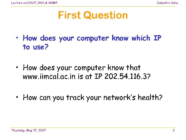 Lecture on DHCP, DNS & SNMP Debashis Saha First Question • How does your