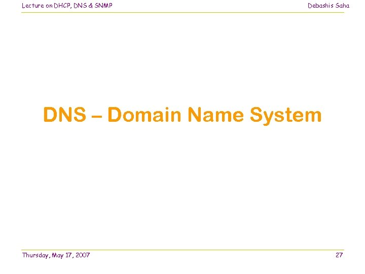Lecture on DHCP, DNS & SNMP Debashis Saha DNS – Domain Name System Thursday,