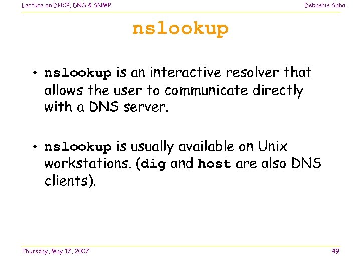 Lecture on DHCP, DNS & SNMP Debashis Saha nslookup • nslookup is an interactive