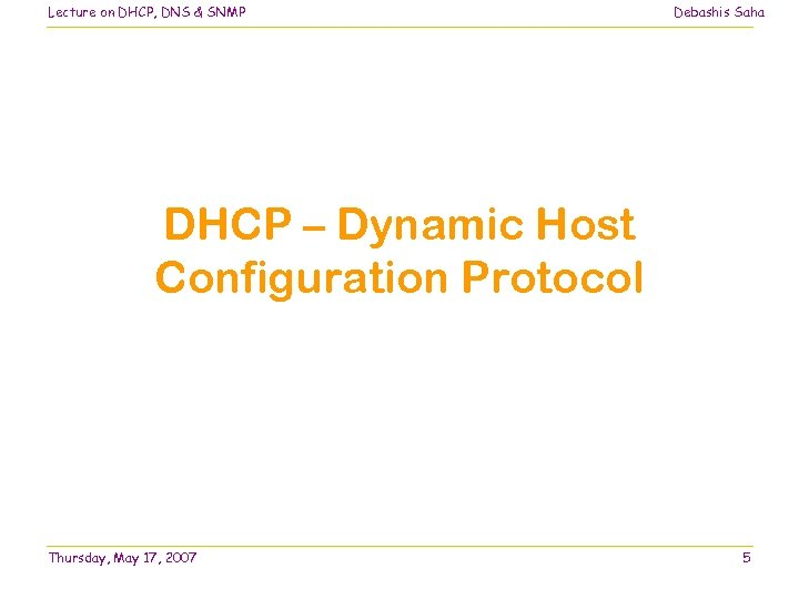 Lecture on DHCP, DNS & SNMP Debashis Saha DHCP – Dynamic Host Configuration Protocol