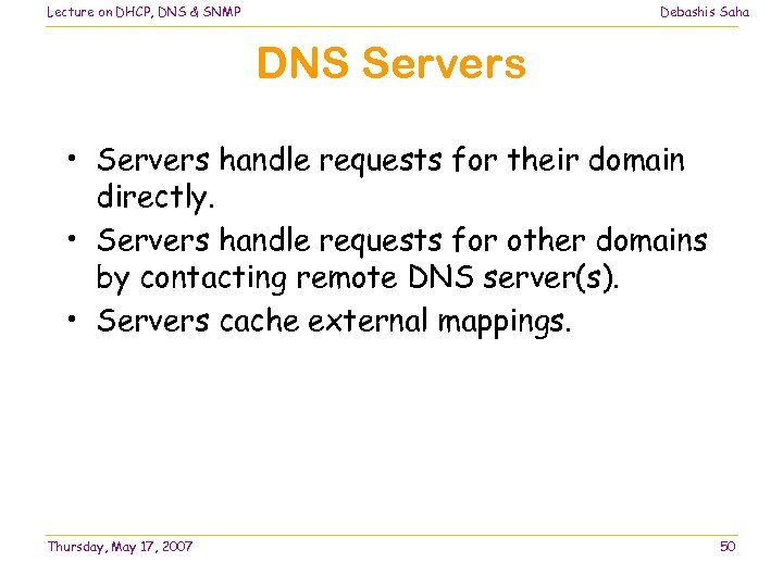 Lecture on DHCP, DNS & SNMP Debashis Saha DNS Servers • Servers handle requests