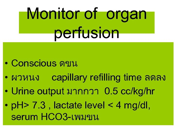 Monitor of organ perfusion • • Conscious ดขน ผวหนง capillary refilling time ลดลง Urine