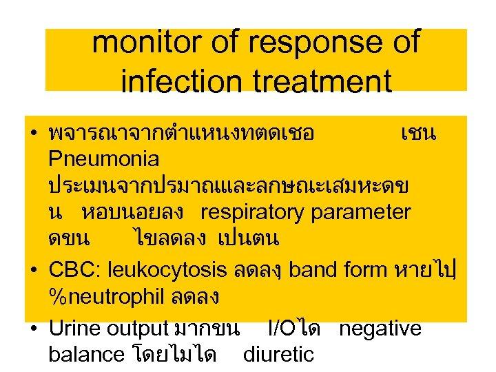 monitor of response of infection treatment • พจารณาจากตำแหนงทตดเชอ เชน Pneumonia ประเมนจากปรมาณและลกษณะเสมหะดข น หอบนอยลง respiratory