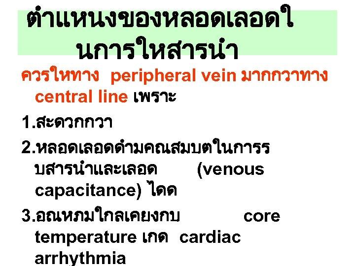 ตำแหนงของหลอดเลอดใ นการใหสารนำ ควรใหทาง peripheral vein มากกวาทาง central line เพราะ 1. สะดวกกวา 2. หลอดเลอดดำมคณสมบตในการร บสารนำและเลอด