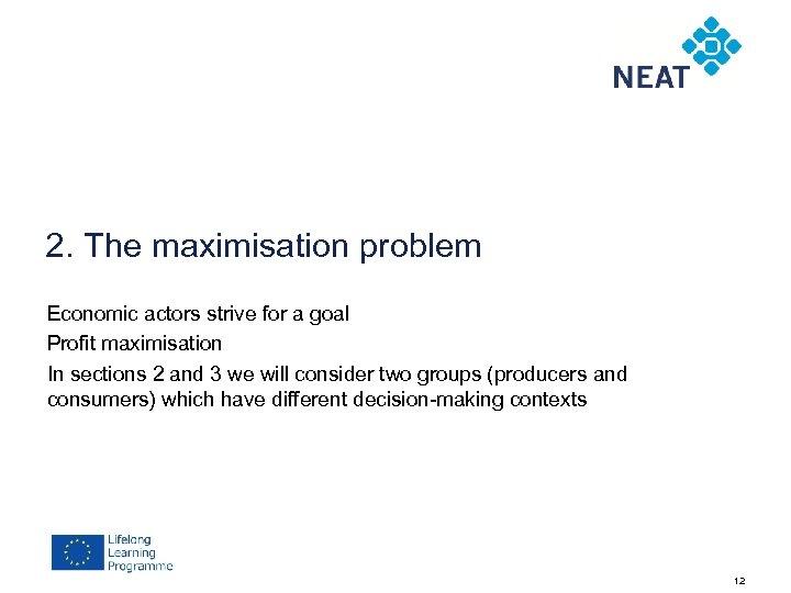 2. The maximisation problem Economic actors strive for a goal Profit maximisation In sections