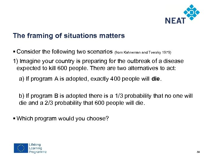 The framing of situations matters § Consider the following two scenarios (from Kahneman and