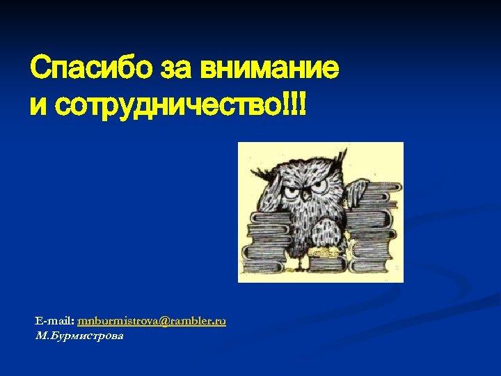 Спасибо за внимание и сотрудничество!!! E-mail: mnburmistrova@rambler. ru М. Бурмистрова