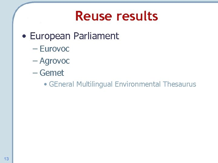 Reuse results • European Parliament – Eurovoc – Agrovoc – Gemet • GEneral Multilingual