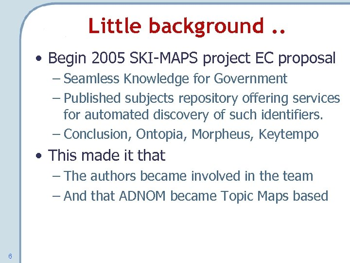 Little background. . • Begin 2005 SKI-MAPS project EC proposal – Seamless Knowledge for