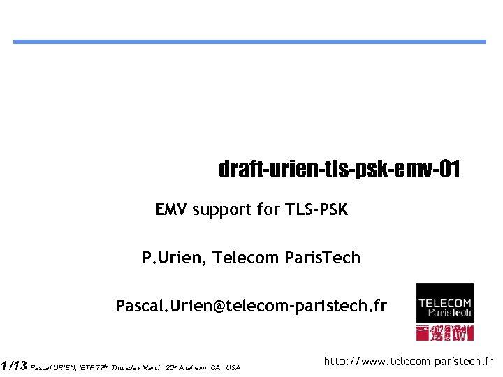 1 /13 draft-urien-tls-psk-emv-01 EMV support for TLS-PSK P. Urien, Telecom Paris. Tech Pascal. Urien@telecom-paristech.