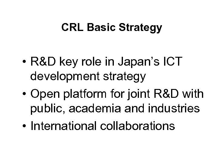 CRL Basic Strategy • R&D key role in Japan's ICT development strategy • Open