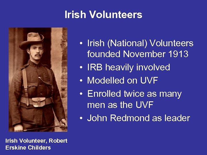 Irish Volunteers • Irish (National) Volunteers founded November 1913 • IRB heavily involved •
